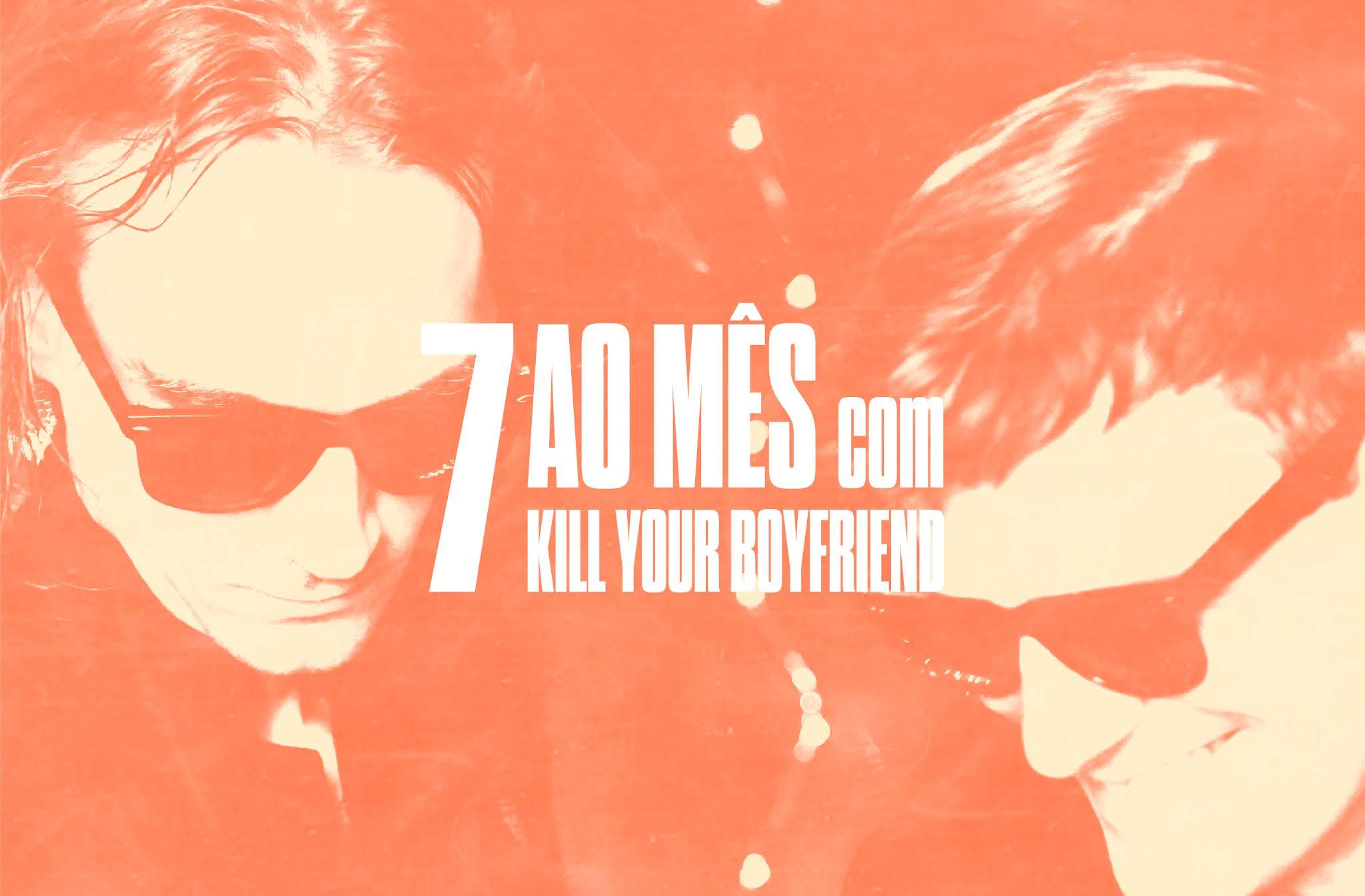 7 ao mês com Kill Your Boyfriend